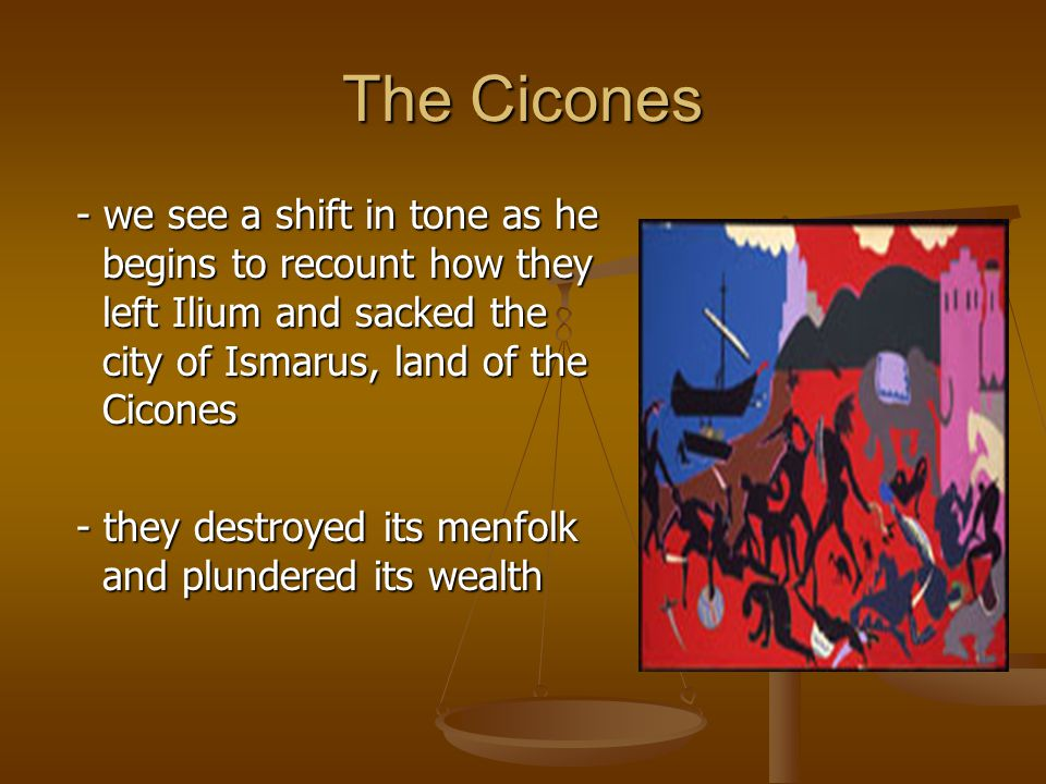 The Cicones - we see a shift in tone as he begins to recount how they left Ilium and sacked the city of Ismarus, land of the Cicones.