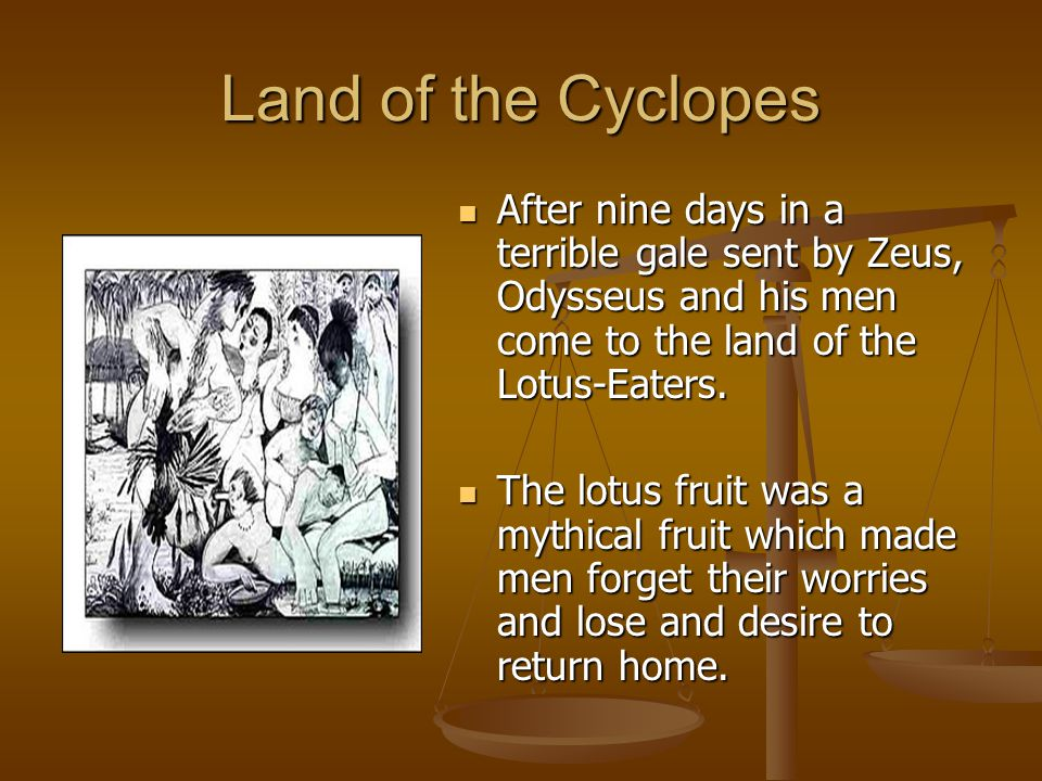 Land of the Cyclopes After nine days in a terrible gale sent by Zeus, Odysseus and his men come to the land of the Lotus-Eaters.