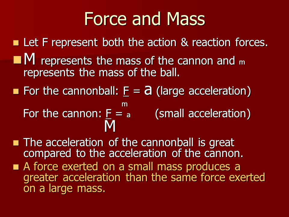 Force and Mass Let F represent both the action & reaction forces. M represents the mass of the cannon and m represents the mass of the ball.