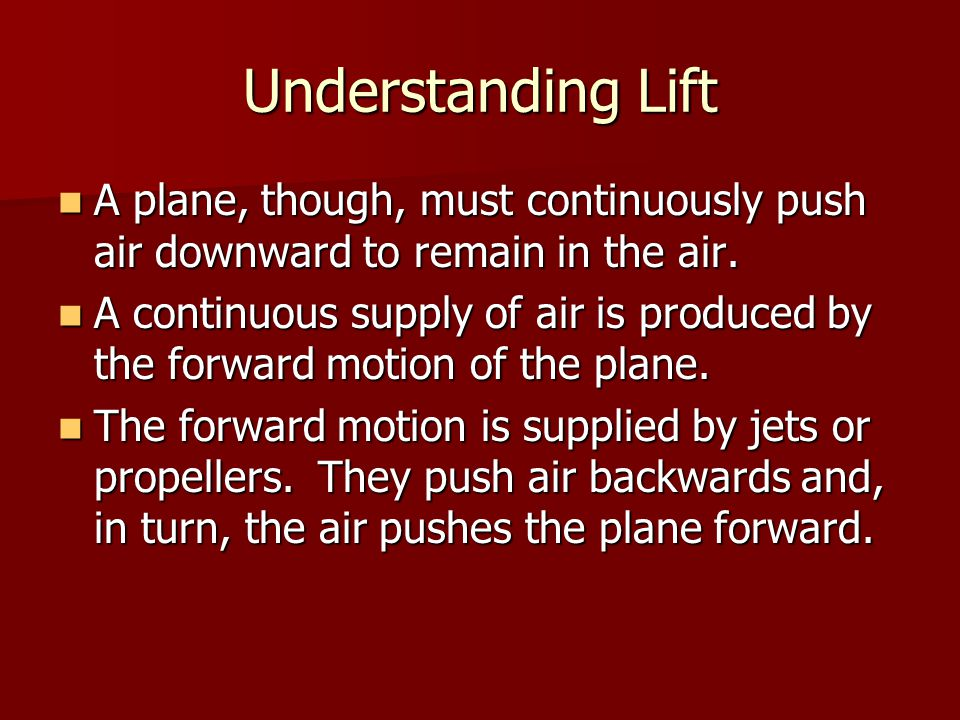 Understanding Lift A plane, though, must continuously push air downward to remain in the air.