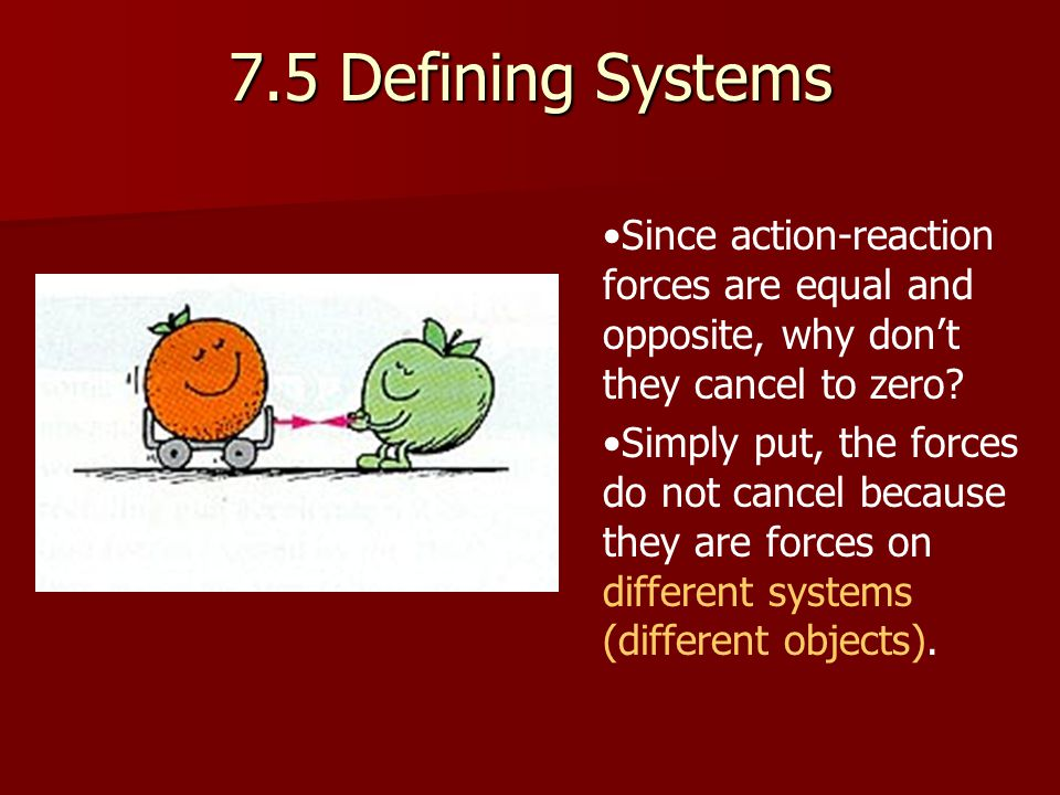 7.5 Defining Systems Since action-reaction forces are equal and opposite, why don't they cancel to zero