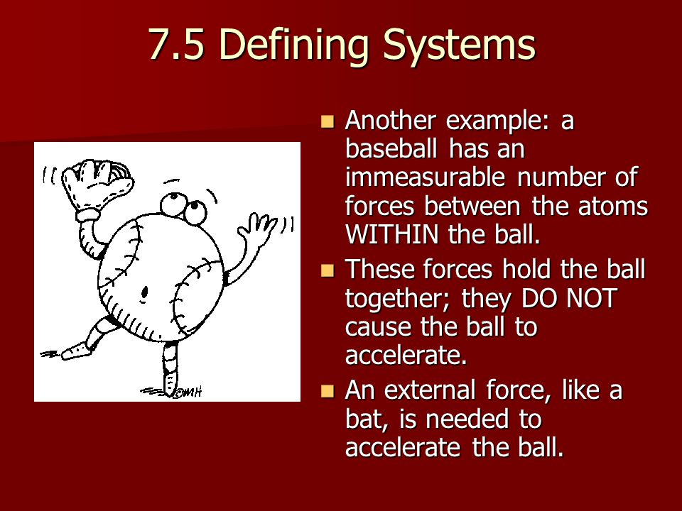 7.5 Defining Systems Another example: a baseball has an immeasurable number of forces between the atoms WITHIN the ball.