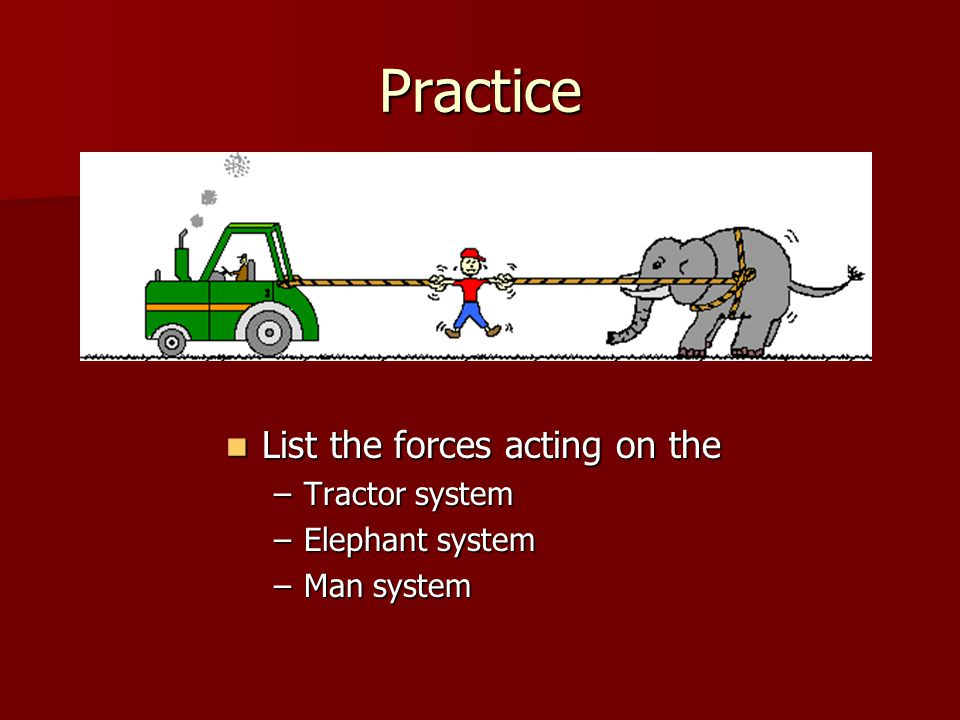 Practice List the forces acting on the Tractor system Elephant system