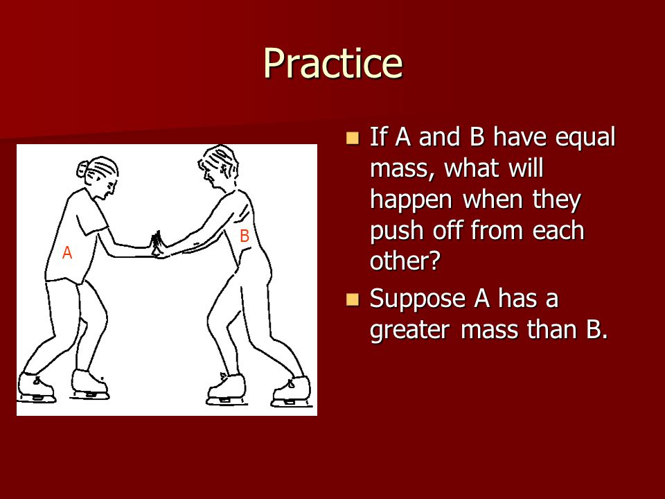 Practice If A and B have equal mass, what will happen when they push off from each other Suppose A has a greater mass than B.