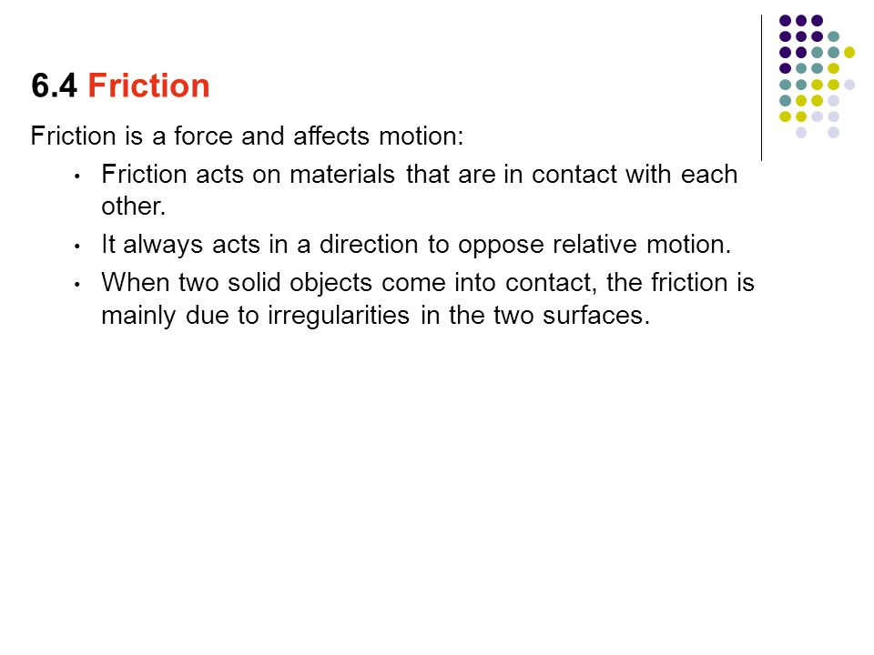 6.4 Friction Friction is a force and affects motion: