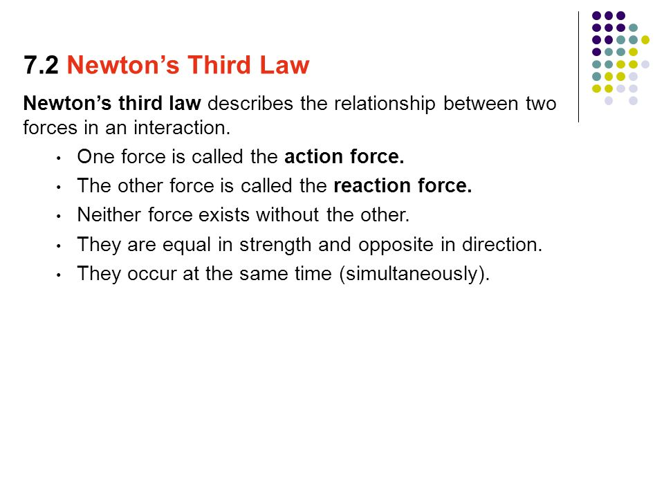 7.2 Newton's Third Law Newton's third law describes the relationship between two forces in an interaction.