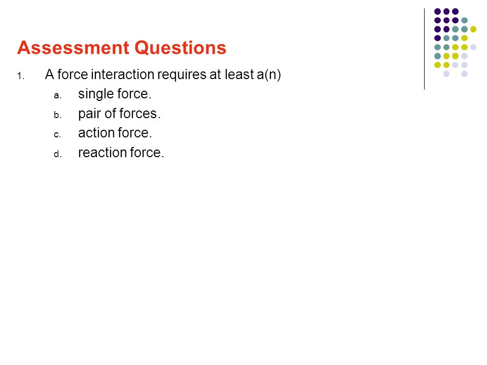 Assessment Questions A force interaction requires at least a(n)