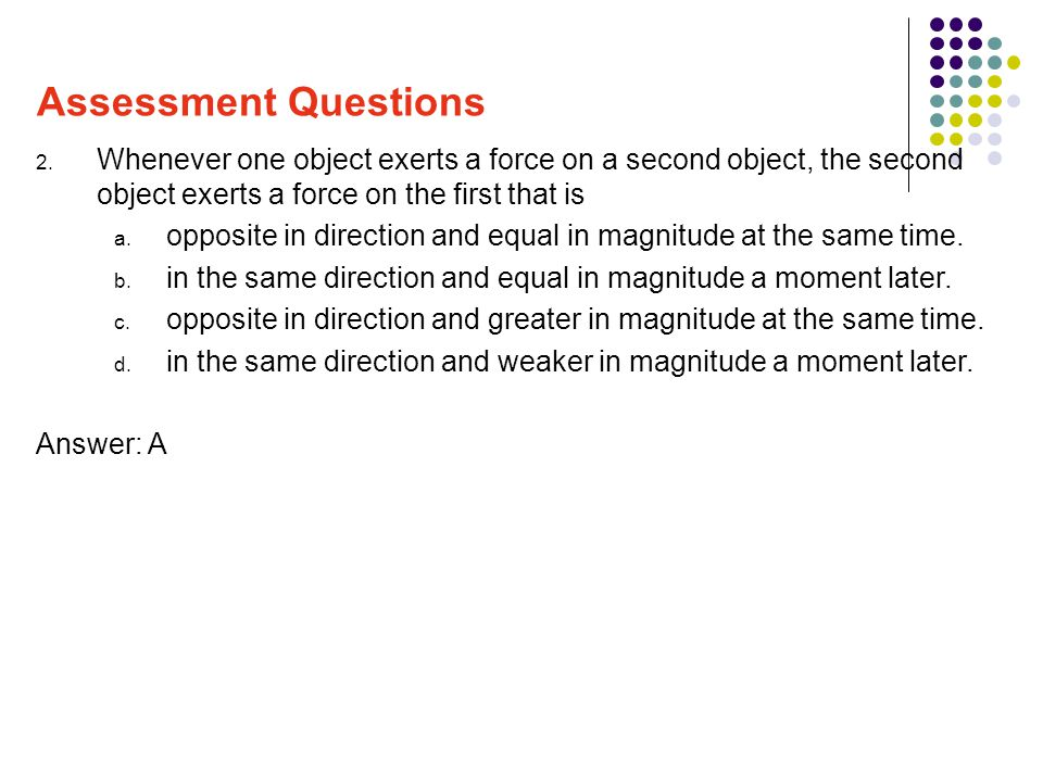 Assessment Questions Whenever one object exerts a force on a second object, the second object exerts a force on the first that is.