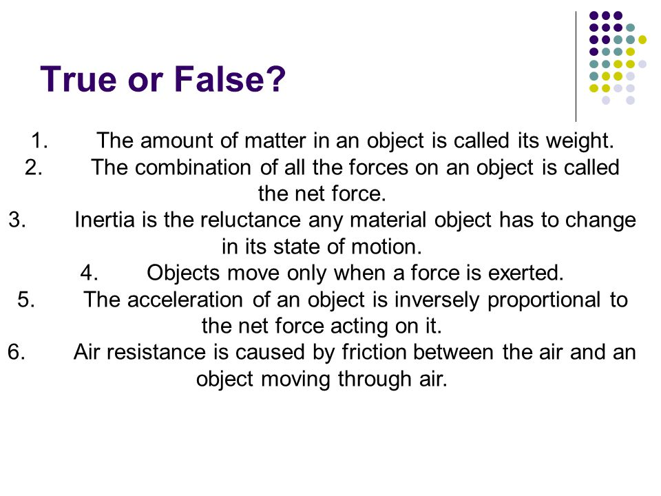 True or False 1. The amount of matter in an object is called its weight. 2. The combination of all the forces on an object is called the net force.