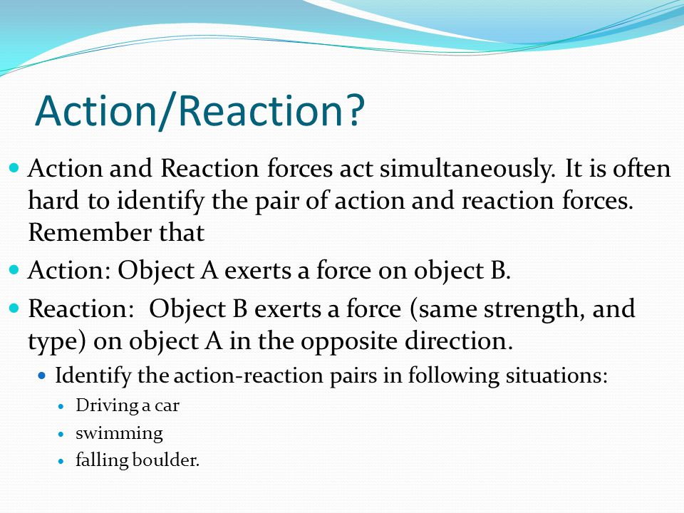 Action/Reaction Action and Reaction forces act simultaneously. It is often hard to identify the pair of action and reaction forces. Remember that.