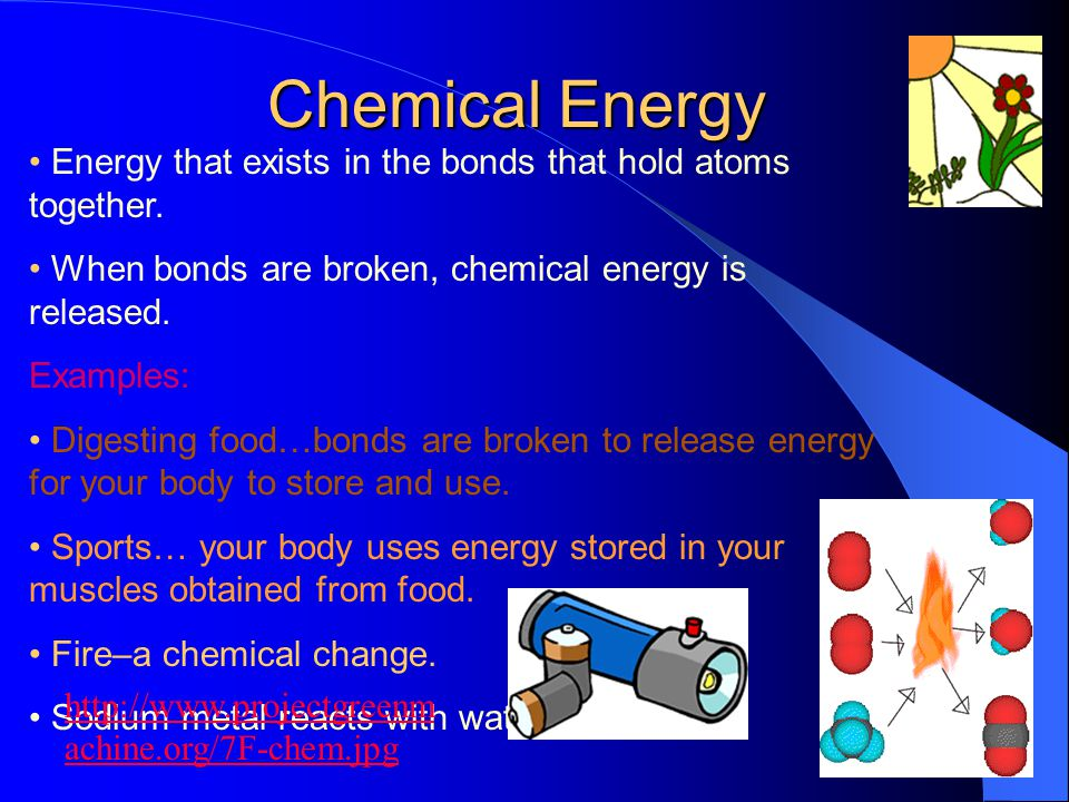Chemical Energy • Energy that exists in the bonds that hold atoms together. • When bonds are broken, chemical energy is released.