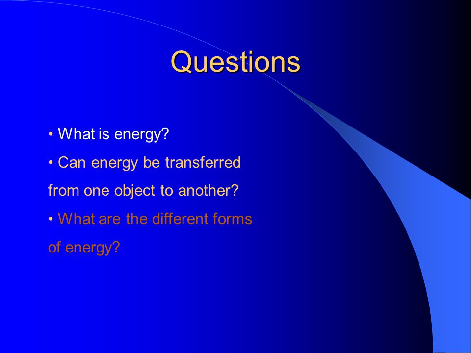 Questions • What is energy • Can energy be transferred
