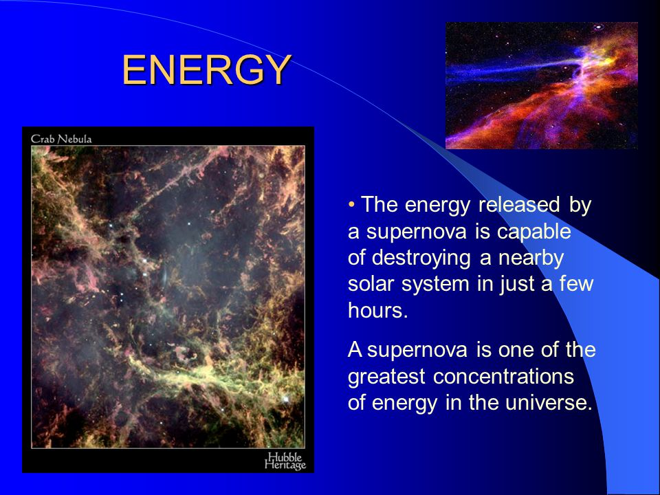 ENERGY • The energy released by a supernova is capable of destroying a nearby solar system in just a few hours.