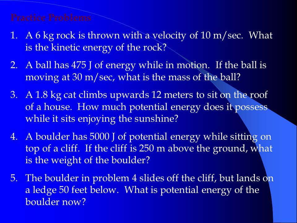 Practice Problems A 6 kg rock is thrown with a velocity of 10 m/sec. What is the kinetic energy of the rock