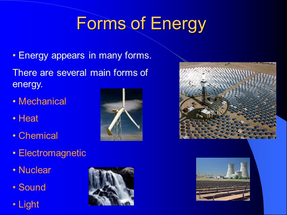 Forms of Energy • Energy appears in many forms.