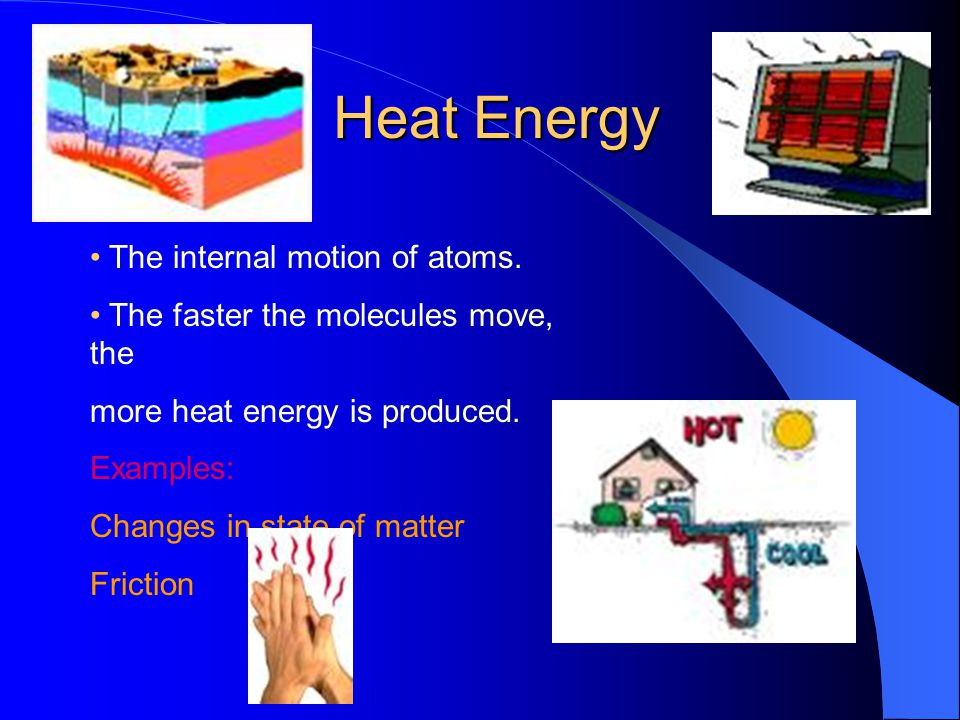 Heat Energy • The internal motion of atoms.