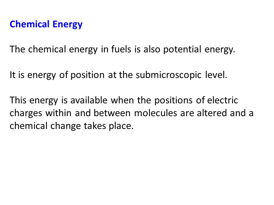 Chemical Energy The chemical energy in fuels is also potential energy. It is energy of position at the submicroscopic level.