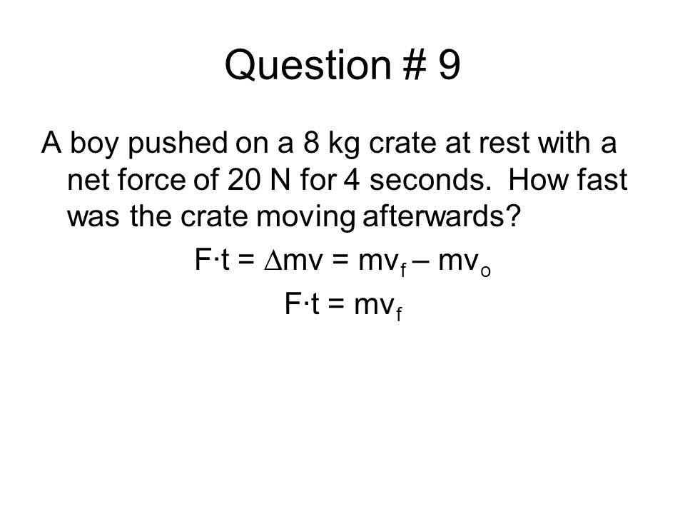 Question # 9 A boy pushed on a 8 kg crate at rest with a net force of 20 N for 4 seconds. How fast was the crate moving afterwards
