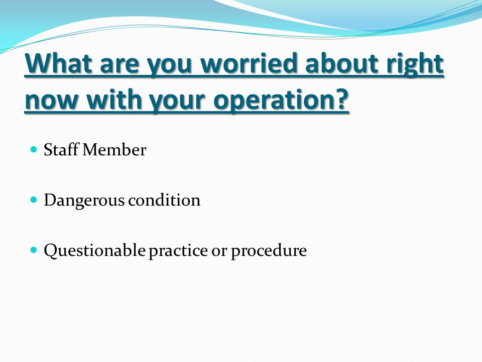 What are you worried about right now with your operation