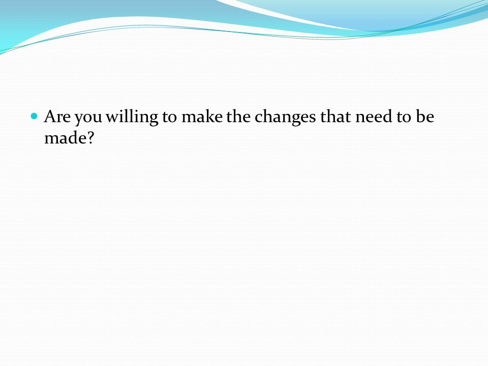Are you willing to make the changes that need to be made