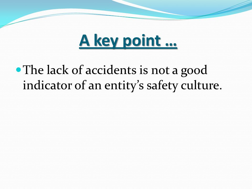 A key point … The lack of accidents is not a good indicator of an entity's safety culture.
