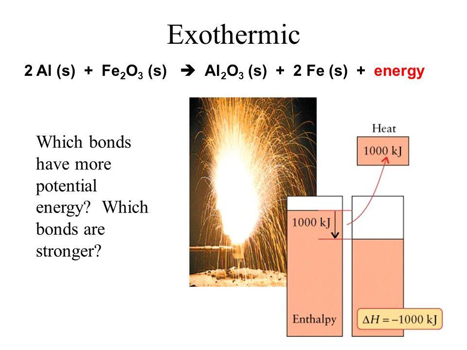 Exothermic 2 Al (s) + Fe2O3 (s)  Al2O3 (s) + 2 Fe (s) + energy.