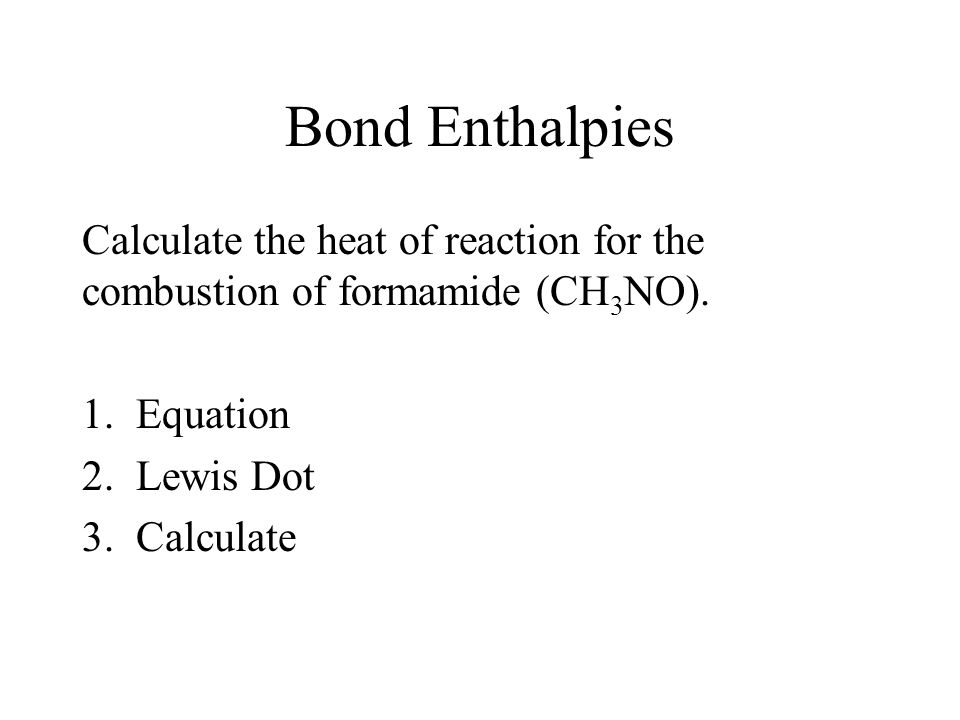 Bond Enthalpies Calculate the heat of reaction for the combustion of formamide (CH3NO). Equation. Lewis Dot.
