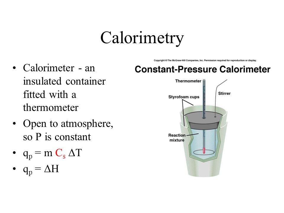 Calorimetry Calorimeter - an insulated container fitted with a thermometer. Open to atmosphere, so P is constant.