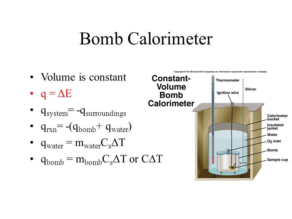 Bomb Calorimeter Volume is constant q = ΔE qsystem= -qsurroundings