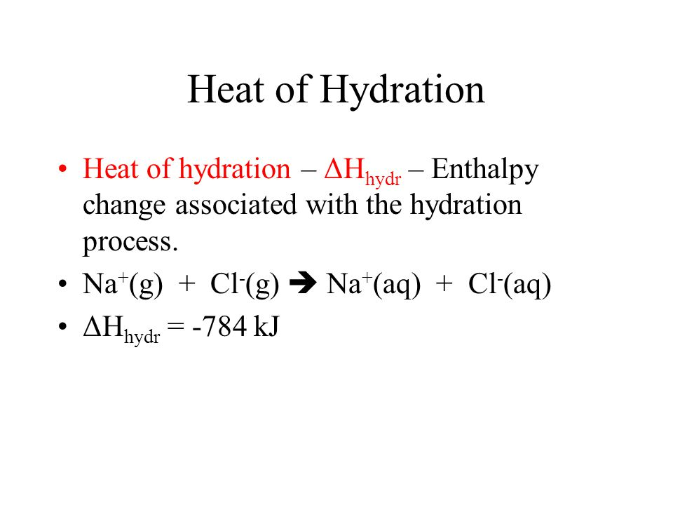 Heat of Hydration Heat of hydration – ΔHhydr – Enthalpy change associated with the hydration process.