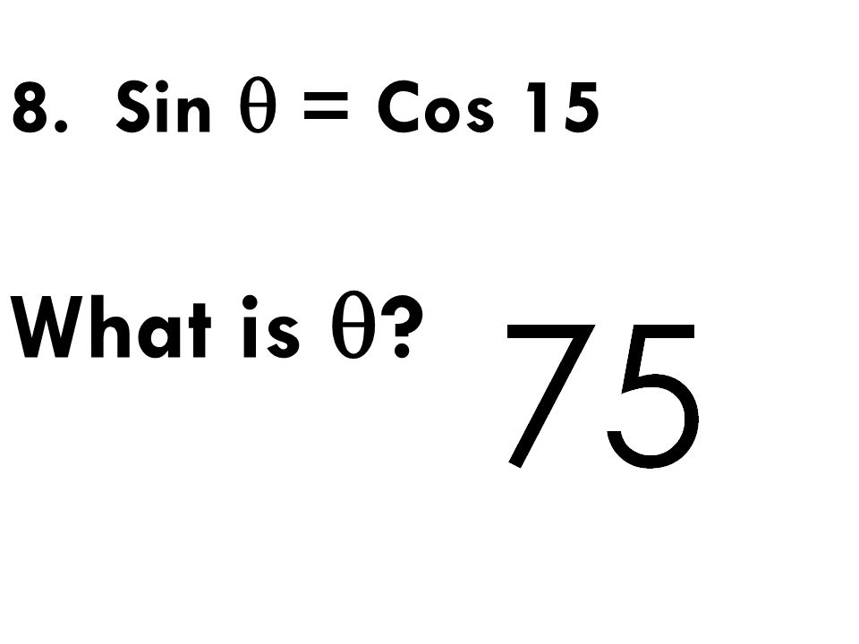 8. Sin  = Cos 15 What is 