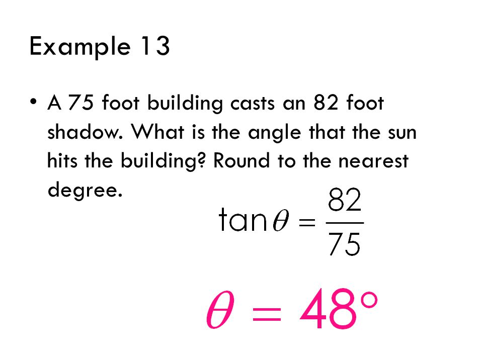 Example 13 A 75 foot building casts an 82 foot shadow.