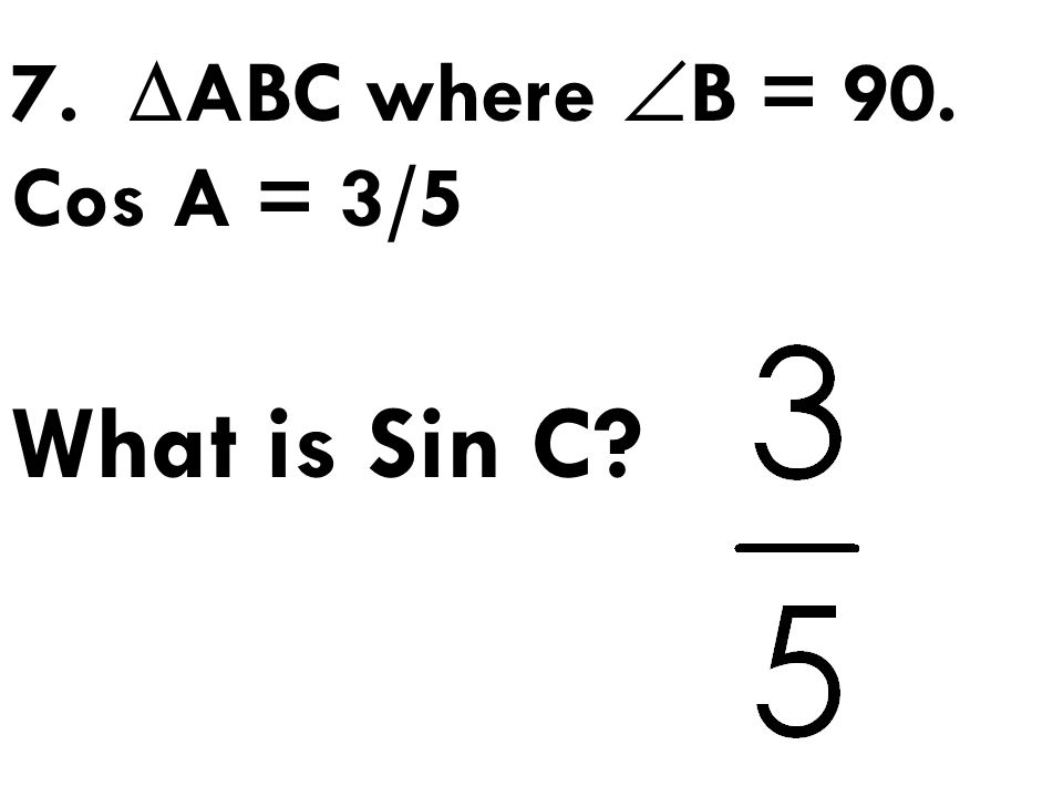 7. ABC where B = 90. Cos A = 3/5 What is Sin C