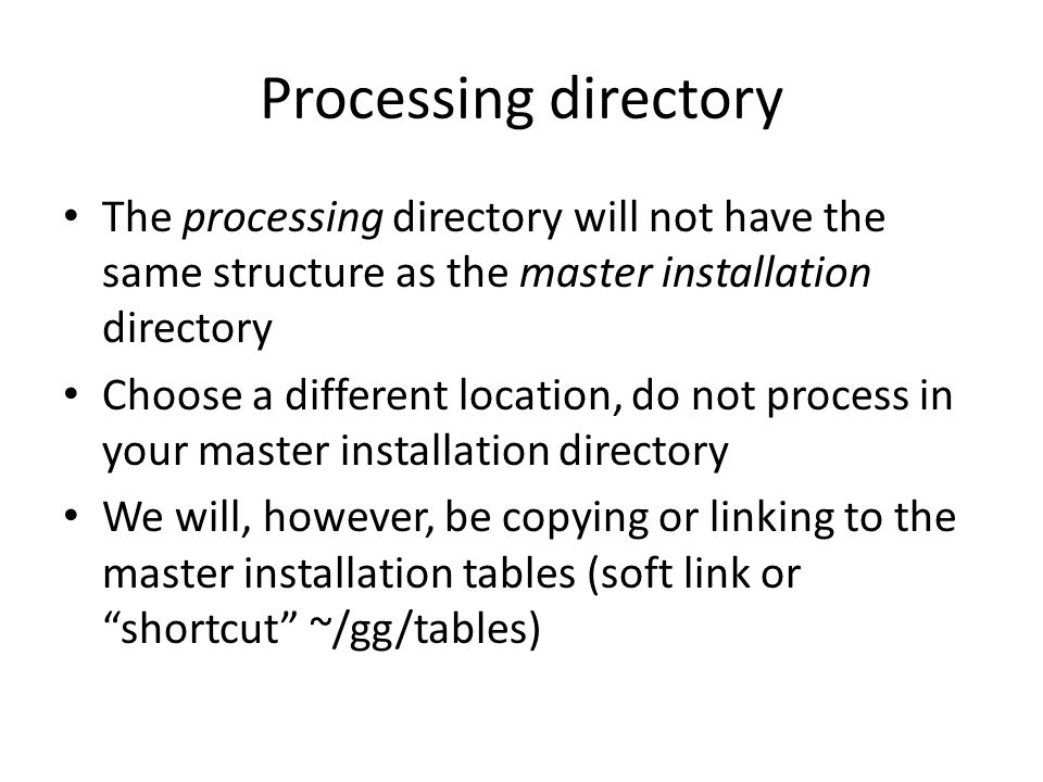Processing directory The processing directory will not have the same structure as the master installation directory.