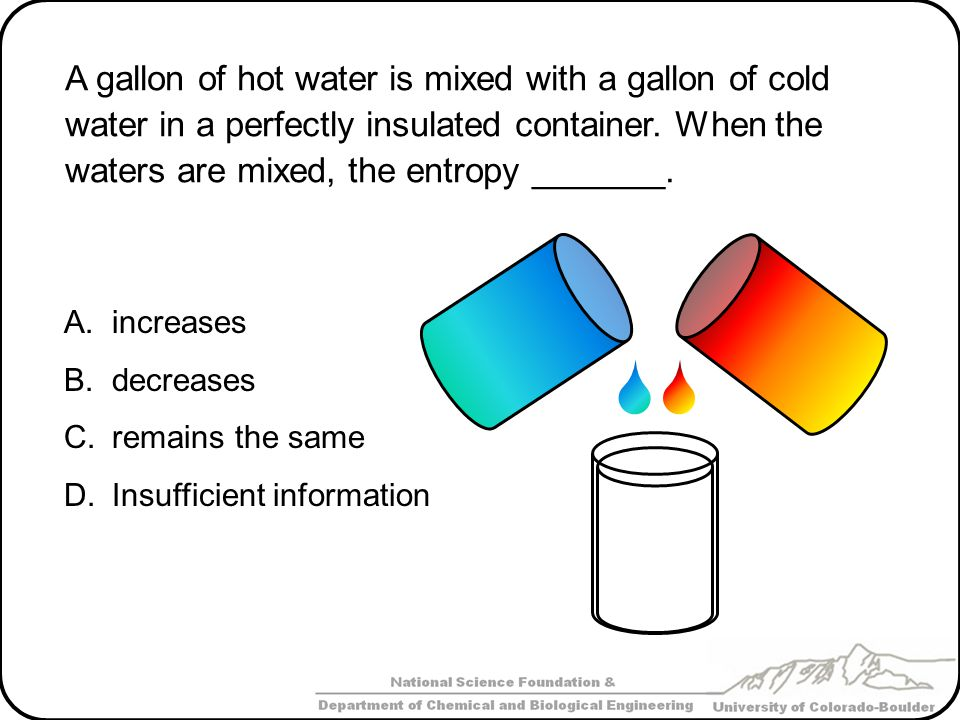 A gallon of hot water is mixed with a gallon of cold water in a perfectly insulated container. When the waters are mixed, the entropy _______.