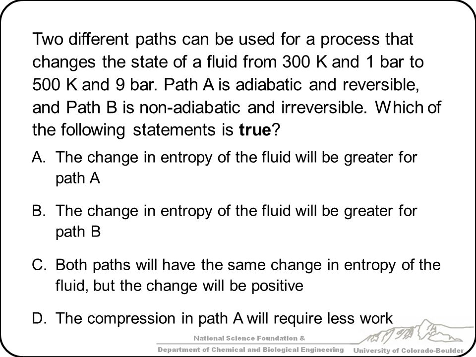 Two different paths can be used for a process that changes the state of a fluid from 300 K and 1 bar to 500 K and 9 bar. Path A is adiabatic and reversible, and Path B is non-adiabatic and irreversible. Which of the following statements is true