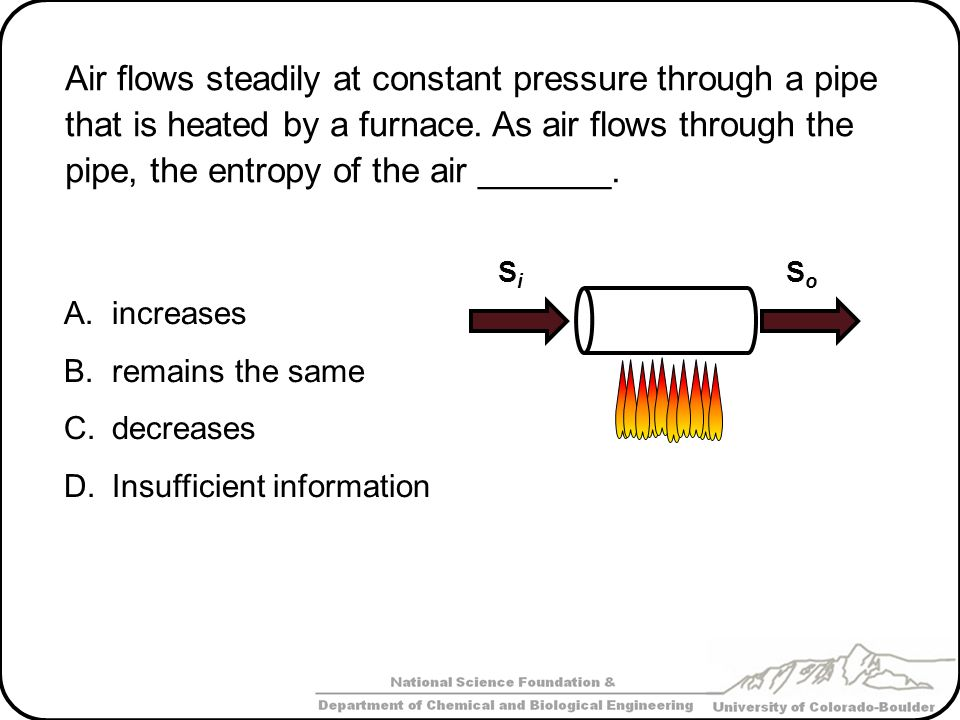 Air flows steadily at constant pressure through a pipe that is heated by a furnace. As air flows through the pipe, the entropy of the air _______.