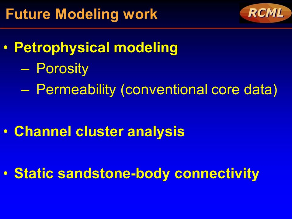 Future Modeling work Petrophysical modeling. Porosity. Permeability (conventional core data) Channel cluster analysis.