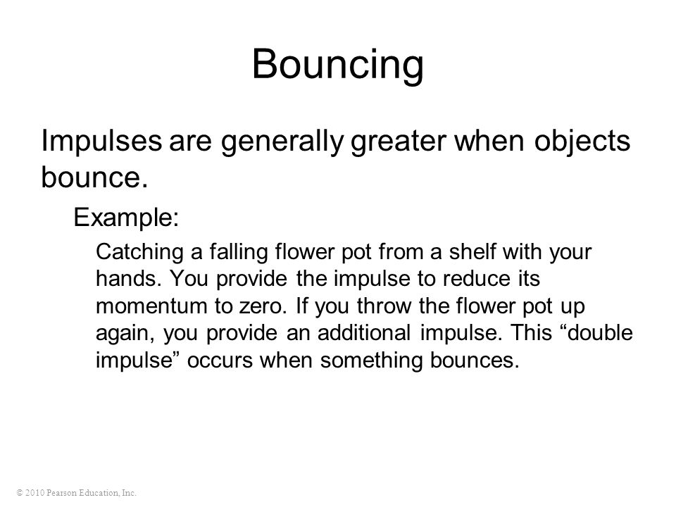 Bouncing Impulses are generally greater when objects bounce. Example: