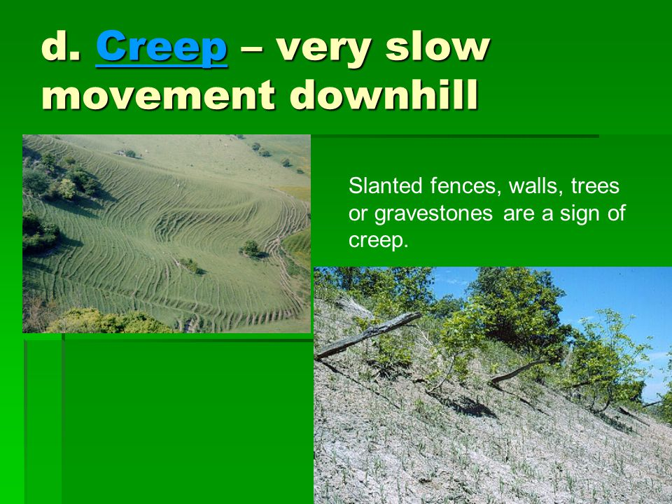 d. Creep – very slow movement downhill