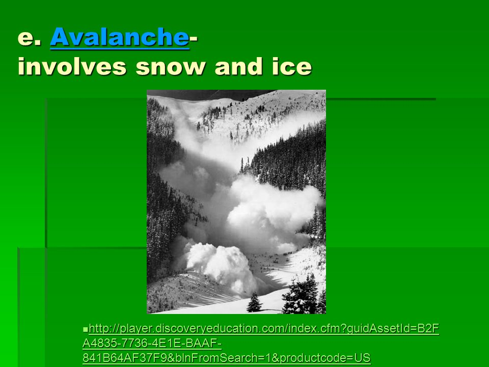 e. Avalanche- involves snow and ice