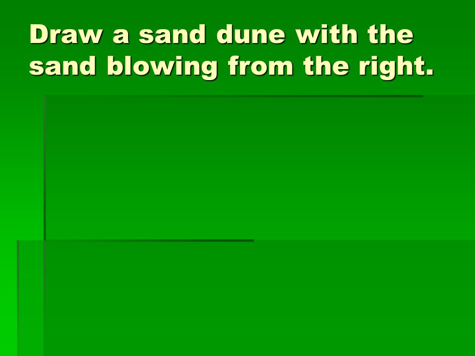 Draw a sand dune with the sand blowing from the right.