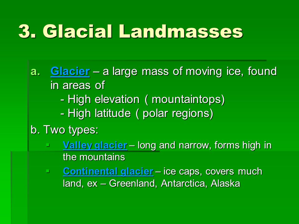 3. Glacial Landmasses Glacier – a large mass of moving ice, found in areas of - High elevation ( mountaintops) - High latitude ( polar regions)