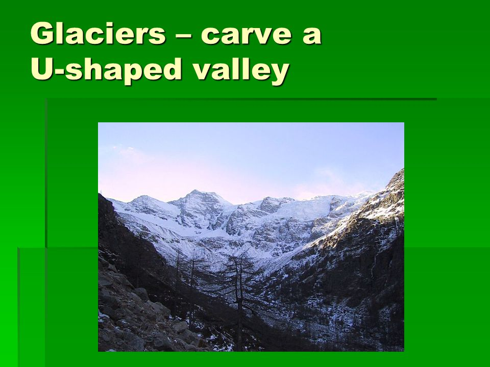 Glaciers – carve a U-shaped valley