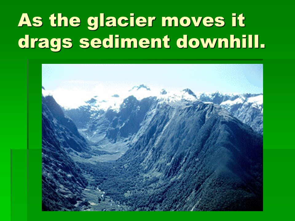 As the glacier moves it drags sediment downhill.