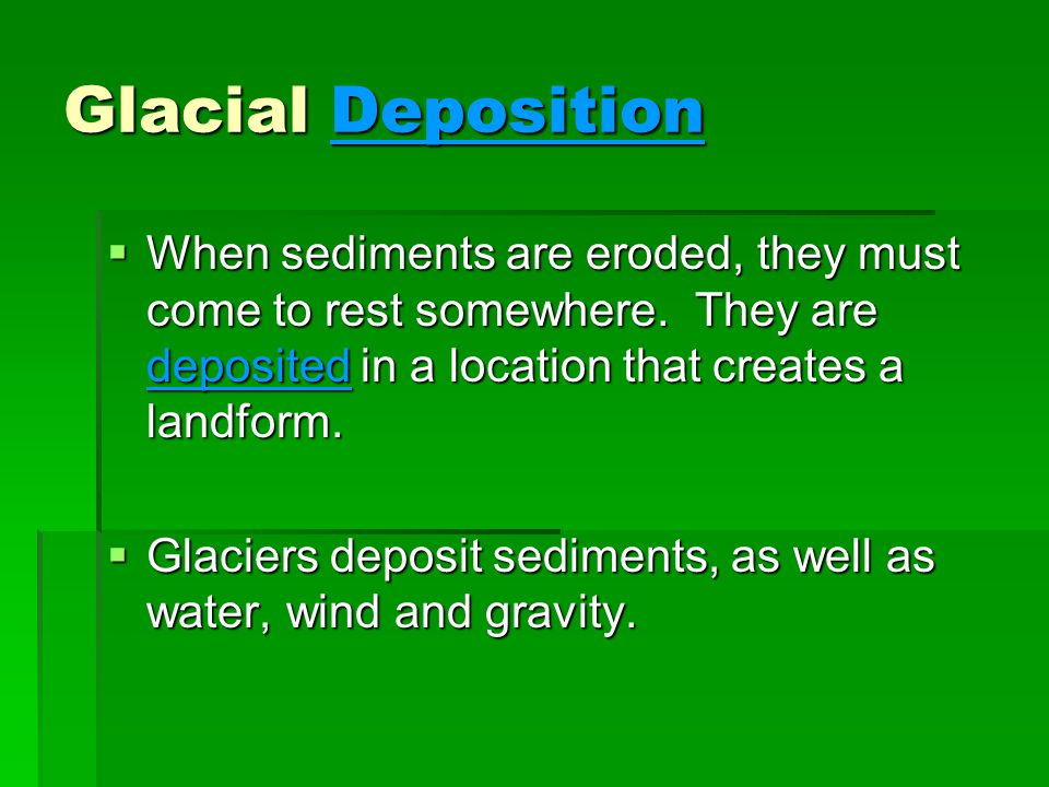 Glacial Deposition When sediments are eroded, they must come to rest somewhere. They are deposited in a location that creates a landform.