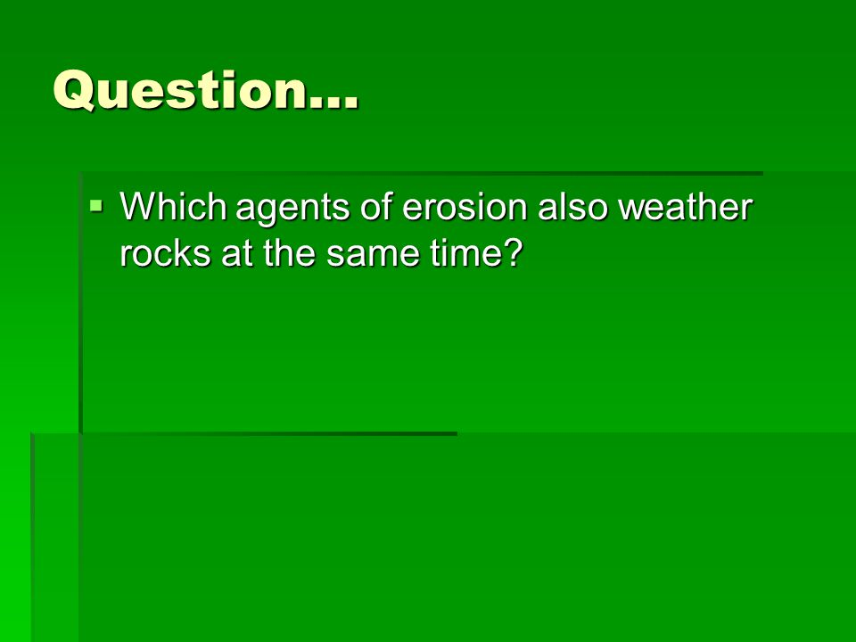 Question… Which agents of erosion also weather rocks at the same time