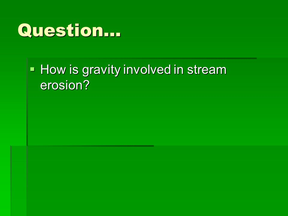Question… How is gravity involved in stream erosion