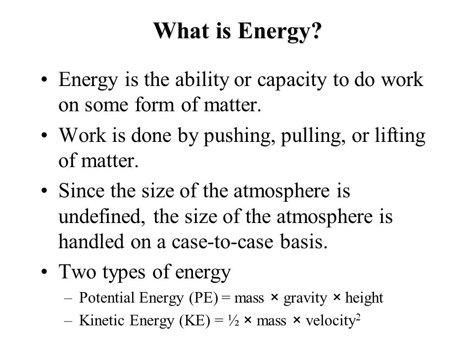 What is Energy Energy is the ability or capacity to do work on some form of matter. Work is done by pushing, pulling, or lifting of matter.