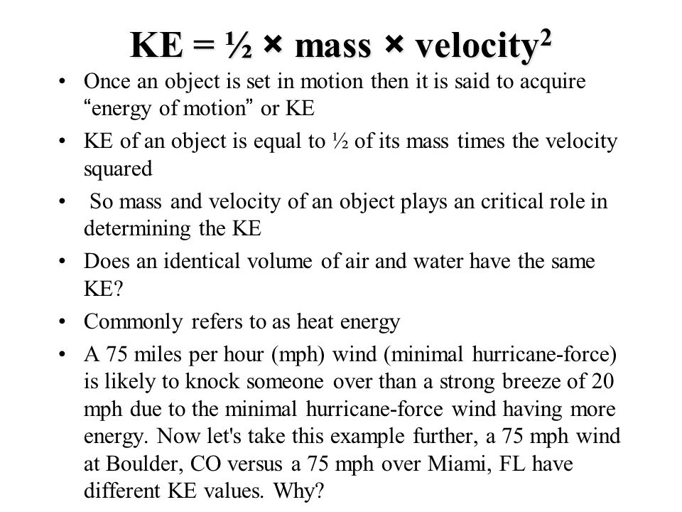 KE = ½ × mass × velocity2 Once an object is set in motion then it is said to acquire energy of motion or KE.